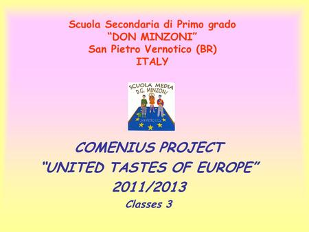 "COMENIUS PROJECT ""UNITED TASTES OF EUROPE"" 2011/2013 Classes 3 Scuola Secondaria di Primo grado ""DON MINZONI"" San Pietro Vernotico (BR) ITALY."