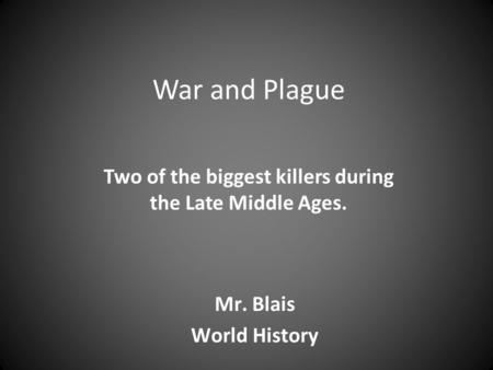 War and Plague Two of the biggest killers during the Late Middle Ages. Mr. Blais World History.