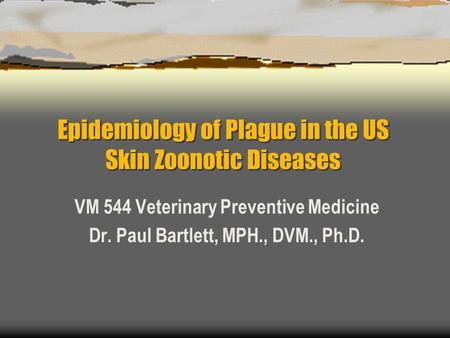 Epidemiology of Plague in the US Skin Zoonotic Diseases VM 544 Veterinary Preventive Medicine Dr. Paul Bartlett, MPH., DVM., Ph.D.