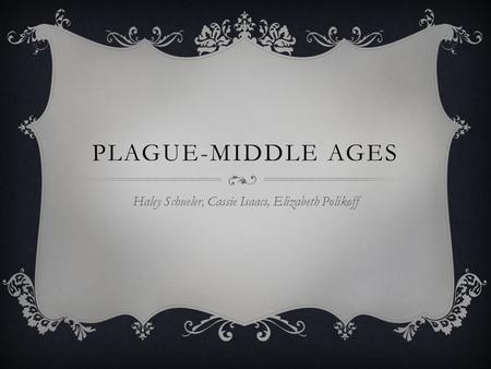 PLAGUE-MIDDLE AGES Haley Schueler, Cassie Isaacs, Elizabeth Polikoff.