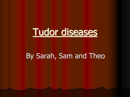 Tudor diseases By Sarah, Sam and Theo. Introduction We did Tudor diseases because 1.Theo didn't know very much 2.Sarah and Sam thought it would be gory.
