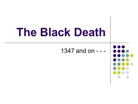 The Black Death 1347 and on - - -.
