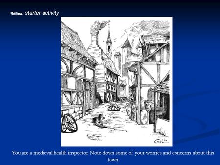  starter activity You are a medieval health inspector. Note down some of your worries and concerns about this town.