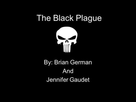 The Black Plague By: Brian German And Jennifer Gaudet.