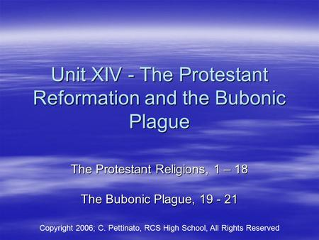 Unit XIV - The Protestant Reformation and the Bubonic Plague The Protestant Religions, 1 – 18 The Bubonic Plague, 19 - 21 Copyright 2006; C. Pettinato,