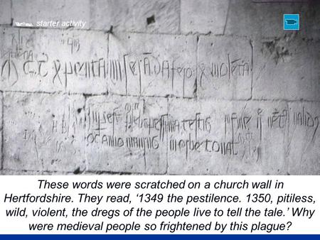  starter activity These words were scratched on a church wall in Hertfordshire. They read, '1349 the pestilence. 1350, pitiless, wild, violent, the dregs.
