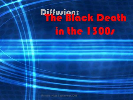 Diffusion: The Black Death in the 1300s Ronald Wiltse September 2006.