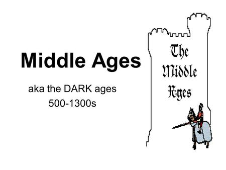Middle Ages aka the DARK ages 500-1300s. What was life like? Literally dark? Not quite…. Poverty No learning No communication Fighting, War, Barbarians.