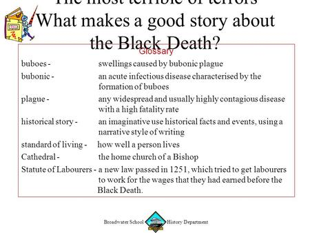 "Broadwater School History Department ""The most terrible of terrors"" What makes a good story about the Black Death? Glossary buboes - swellings caused by."