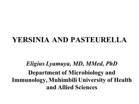 YERSINIA AND PASTEURELLA Eligius Lyamuya, MD, MMed, PhD Department of Microbiology and Immunology, Muhimbili University of Health and Allied Sciences.