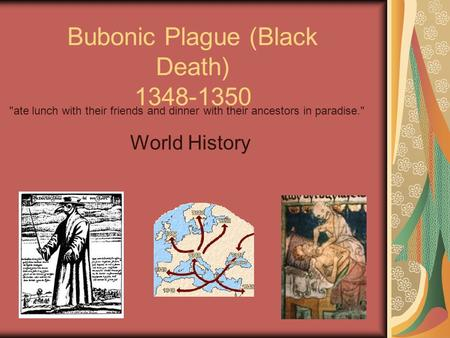 1 Bubonic Plague (Black Death) 1348-1350 World History ate lunch with their friends and dinner with their ancestors in paradise.