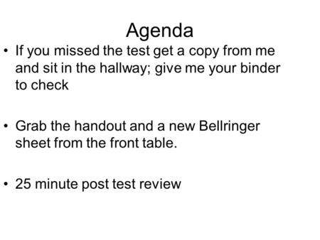Agenda If you missed the test get a copy from me and sit in the hallway; give me your binder to check Grab the handout and a new Bellringer sheet from.