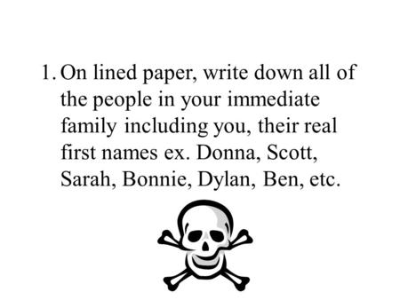 1.On lined paper, write down all of the people in your immediate family including you, their real first names ex. Donna, Scott, Sarah, Bonnie, Dylan, Ben,