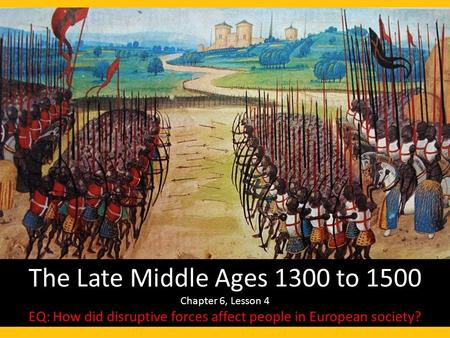 The Late Middle Ages 1300 to 1500 Chapter 6, Lesson 4 EQ: How did disruptive forces affect people in European society?