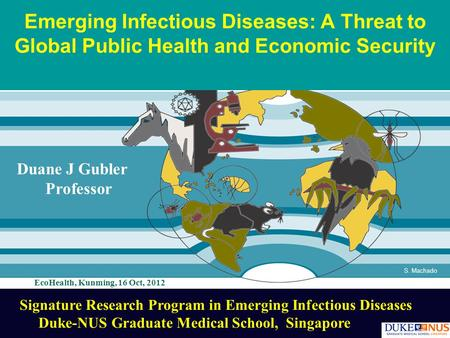 S. Machado Emerging Infectious Diseases: A Threat to Global Public Health and Economic Security Duane J Gubler Professor Signature Research Program in.