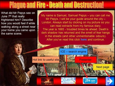 My name is Samuel, Samuel Pepys – you can call me Mr Pepys. I will be your guide around the city – London. Always start by clicking on my picture so you.