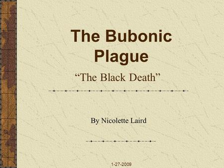 "The Bubonic Plague ""The Black Death"" By Nicolette Laird 1-27-2009."