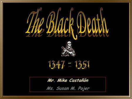 Mr. Mike Castañón Ms. Susan M. Pojer. The Black Death was one of the worst natural disasters in history. In 1347, a great plague swept over Europe and.