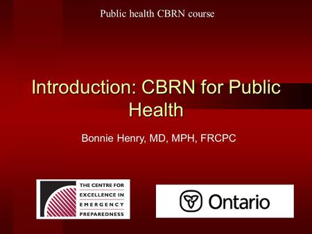 Introduction: CBRN for Public Health Bonnie Henry, MD, MPH, FRCPC Public health CBRN course.