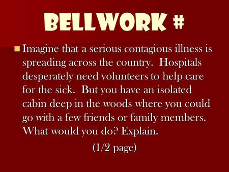 Bellwork # Imagine that a serious contagious illness is spreading across the country. Hospitals desperately need volunteers to help care for the sick.