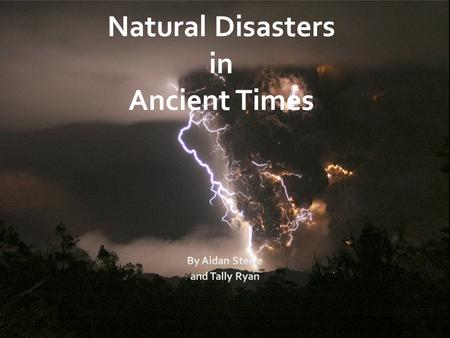 Natural Disasters in Ancient Times. Natural Disasters Natural disasters in ancient times were unpredictable and dangerous. There was almost no way to.
