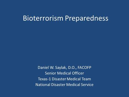 Bioterrorism Preparedness Daniel W. Saylak, D.O., FACOFP Senior Medical Officer Texas-1 Disaster Medical Team National Disaster Medical Service.