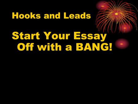 Hooks and Leads Start Your Essay Off with a BANG!.