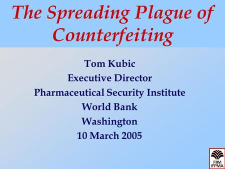 Tom Kubic Executive Director Pharmaceutical Security Institute World Bank Washington 10 March 2005 The Spreading Plague of Counterfeiting.
