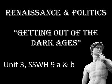 "Renaissance & Politics ""Getting out of the Dark Ages"" Unit 3, SSWH 9 a & b."