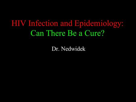 HIV Infection and Epidemiology: Can There Be a Cure? Dr. Nedwidek.