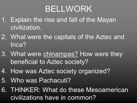 BELLWORK 1.Explain the rise and fall of the Mayan civilization. 2.What were the capitals of the Aztec and Inca? 3.What were chinampas? How were they beneficial.