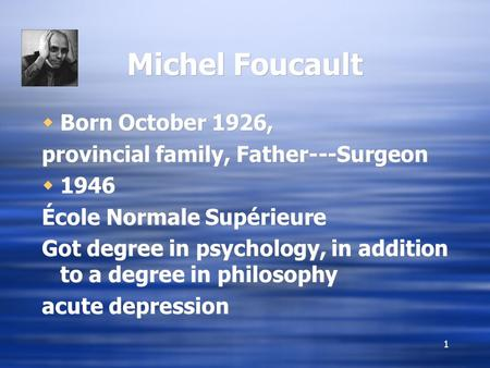 1 Michel Foucault  Born October 1926, provincial family, Father---Surgeon  1946 École Normale Supérieure Got degree in psychology, in addition to a degree.