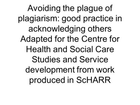 Avoiding the plague of plagiarism: good practice in acknowledging others Adapted for the Centre for Health and Social Care Studies and Service development.