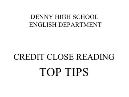 DENNY HIGH SCHOOL ENGLISH DEPARTMENT CREDIT CLOSE READING TOP TIPS.