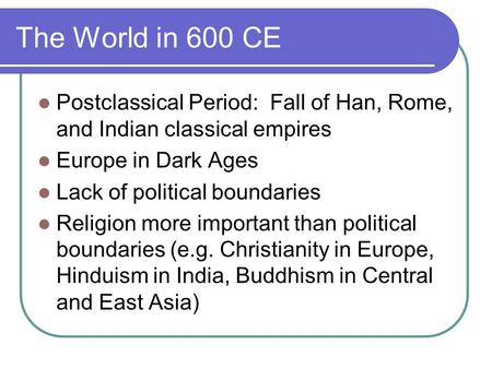 The World in 600 CE Postclassical Period: Fall of Han, Rome, and Indian classical empires Europe in Dark Ages Lack of political boundaries Religion more.