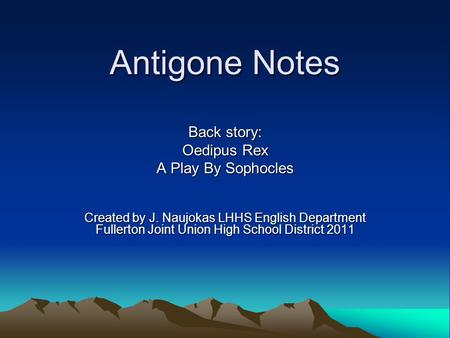 Antigone Notes Back story: Oedipus Rex A Play By Sophocles Created by J. Naujokas LHHS English Department Fullerton Joint Union High School District 2011.