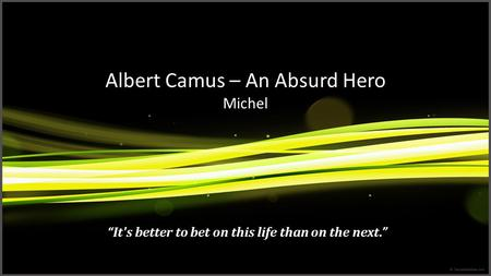 "Albert Camus – An Absurd Hero Michel ""It's better to bet on this life than on the next."""