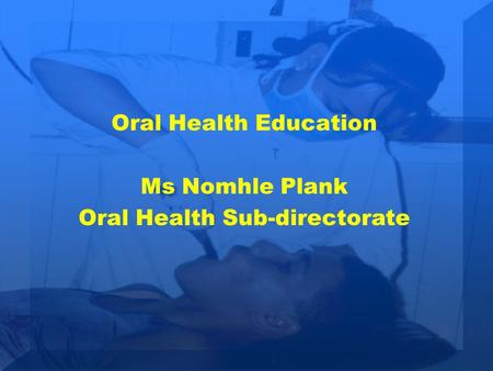 Oral Health Education Ms Nomhle Plank Oral Health Sub-directorate.