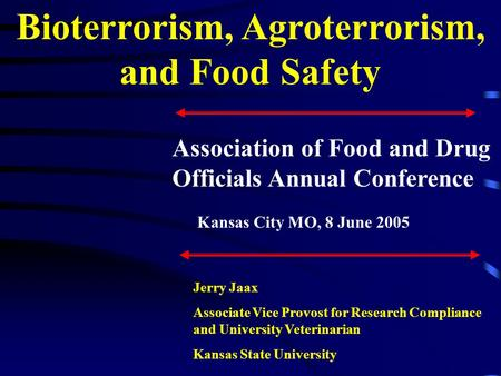 Bioterrorism, Agroterrorism, and Food Safety Jerry Jaax Associate Vice Provost for Research Compliance and University Veterinarian Kansas State University.