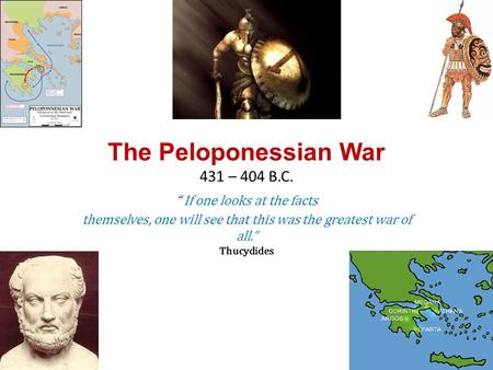 "The Peloponessian War 431 – 404 B.C. "" If one looks at the facts themselves, one will see that this was the greatest war of all."" Thucydides."