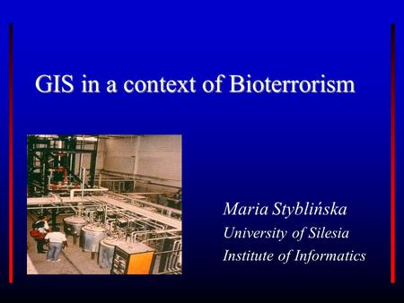 GIS in a context of Bioterrorism Maria Styblińska University of Silesia Institute of Informatics.