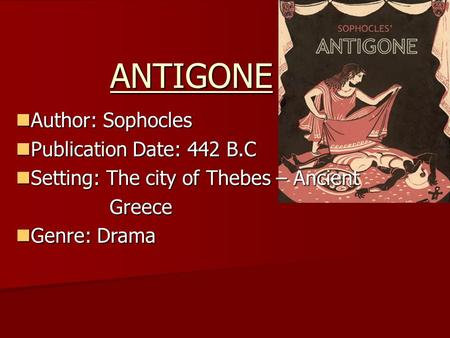 ANTIGONE Author: Sophocles Publication Date: 442 B.C