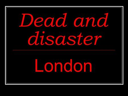 Dead and disaster London. Dead and disaster After Elizabeth I died, James I became king. He was the first Stuart king, followed by Charles I. During the.