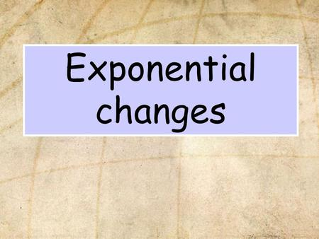Exponential changes. In this section we will learn: Some common examples of exponential changes.Some common examples of exponential changes. What an exponential.