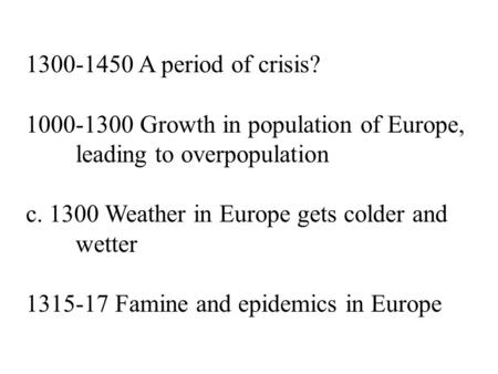 1300-1450 A period of crisis? 1000-1300 Growth in population of Europe, leading to overpopulation c. 1300 Weather in Europe gets colder and wetter 1315-17.