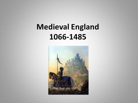 Medieval England 1066-1485. Beginning of the Period… Norman Conquest Battle of Hastings – December 25, 1066 – William the Conqueror becomes William I.