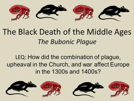 The Black Death of the Middle Ages The Bubonic Plague LEQ: How did the combination of plague, upheaval in the Church, and war affect Europe in the 1300s.