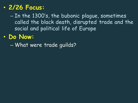 2/26 Focus: – In the 1300's, the bubonic plague, sometimes called the black death, disrupted trade and the social and political life of Europe Do Now: