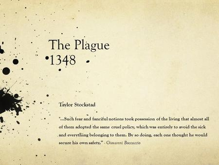 The Plague 1348 Taylor Stockstad ...Such fear and fanciful notions took possession of the living that almost all of them adopted the same cruel policy,