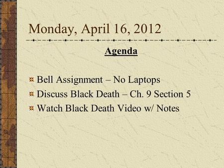 Monday, April 16, 2012 Agenda Bell Assignment – No Laptops Discuss Black Death – Ch. 9 Section 5 Watch Black Death Video w/ Notes.